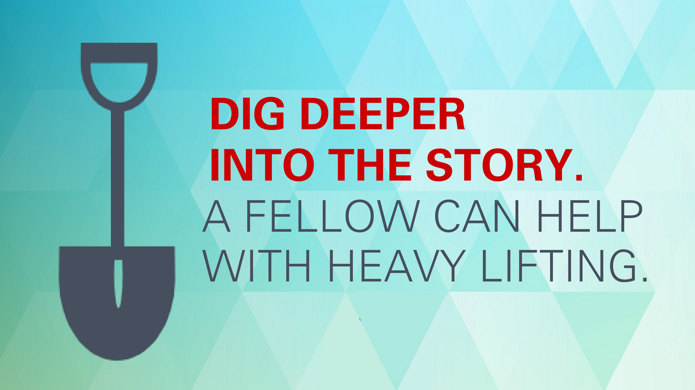 Dig deeper into the story. A Fellow can help with heavy lifting.