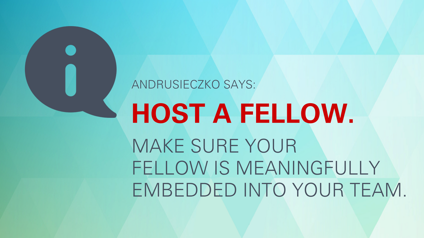 "Andrusieczko says: ""Host a Fellow. Make sure your Fellow is meaningfully embedded into your team."""