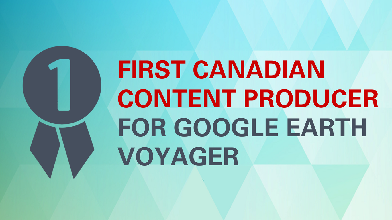 First Canadian content producer for Google Earth Voyager