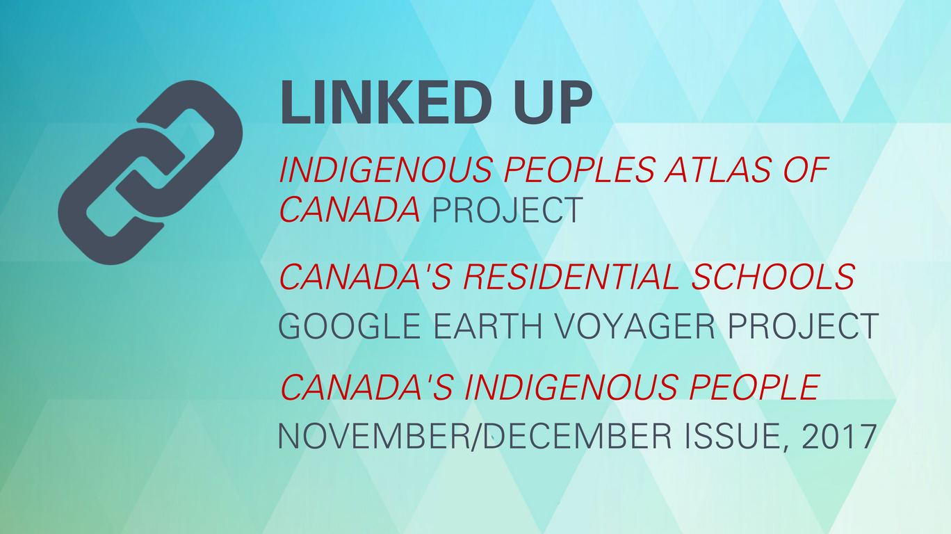 Linked up: Indigenous Peoples Atlas of Canada (project), Canada's Residential Schools (Google Earth Voyager project), Canada's Indigenous People (November/December issue, 2017)