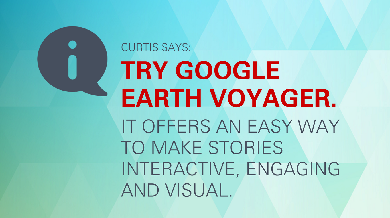 "Curtis says: ""Try Google Earth Voyager. It offers an easy way to make stories interactive, engaging and visual."""