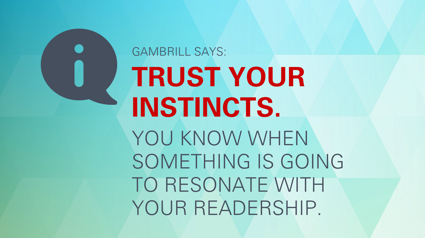 "Gambrill says: ""Trust your instincts. You know when something is going to resonate with your readership."""