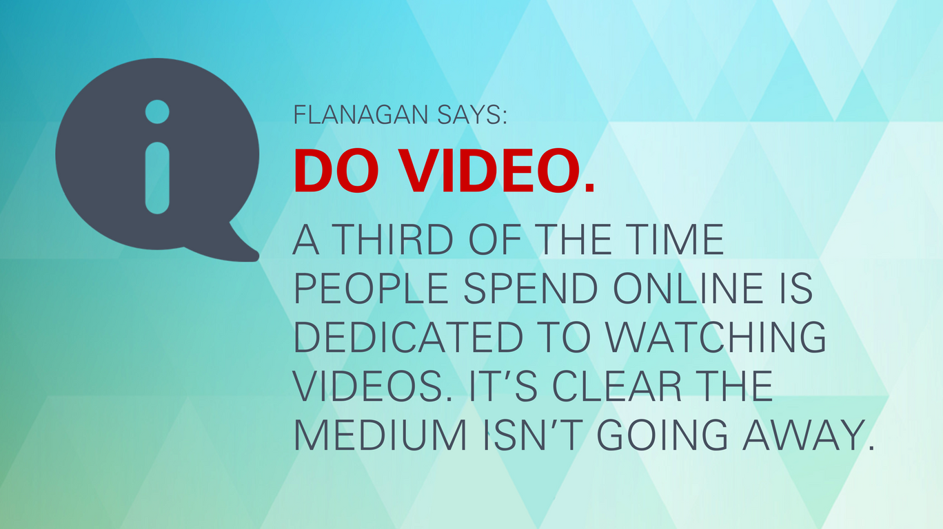 "Flanagan says: ""Do video. A third of the time people spend online is dedicated to watching videos. It's clear the medium isn't going away."""