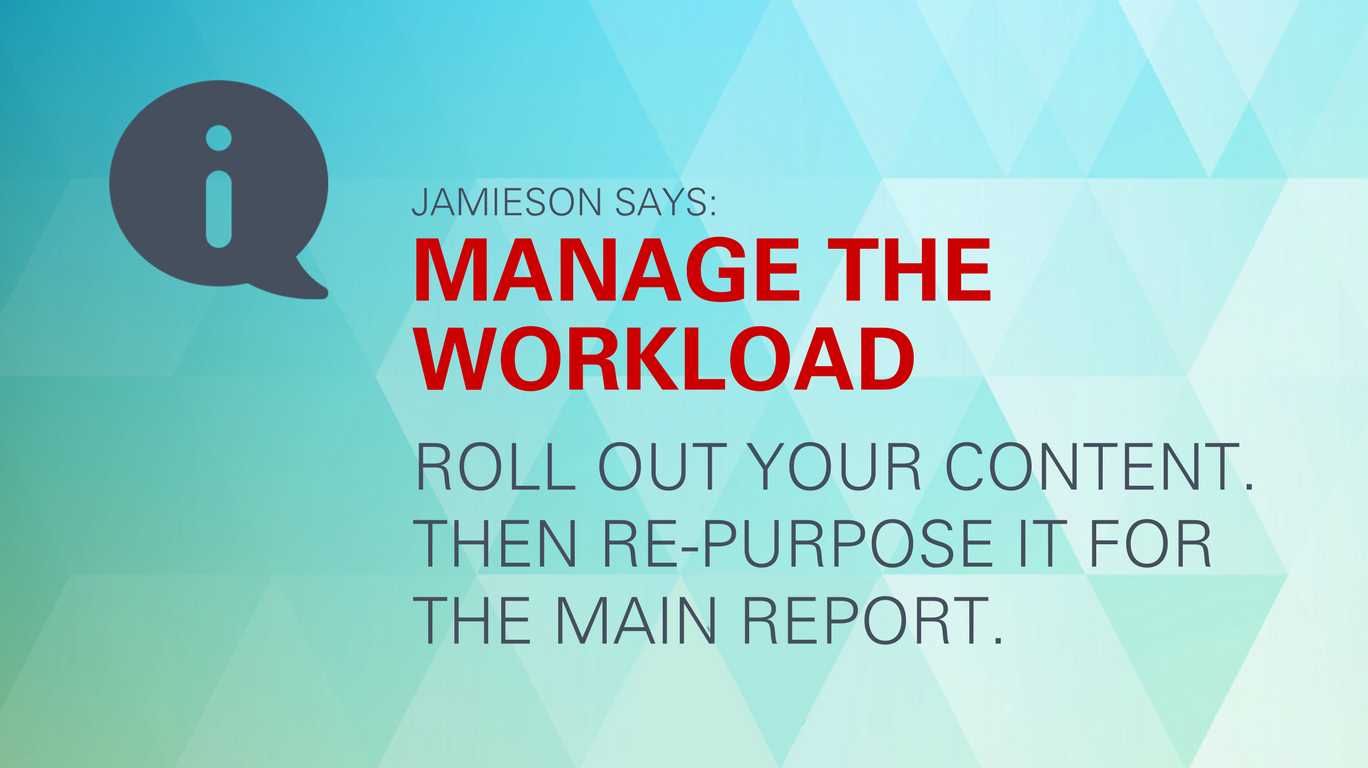 Jamieson says: Manage the workload. Roll out your content. Then re-purpose it for the main report.