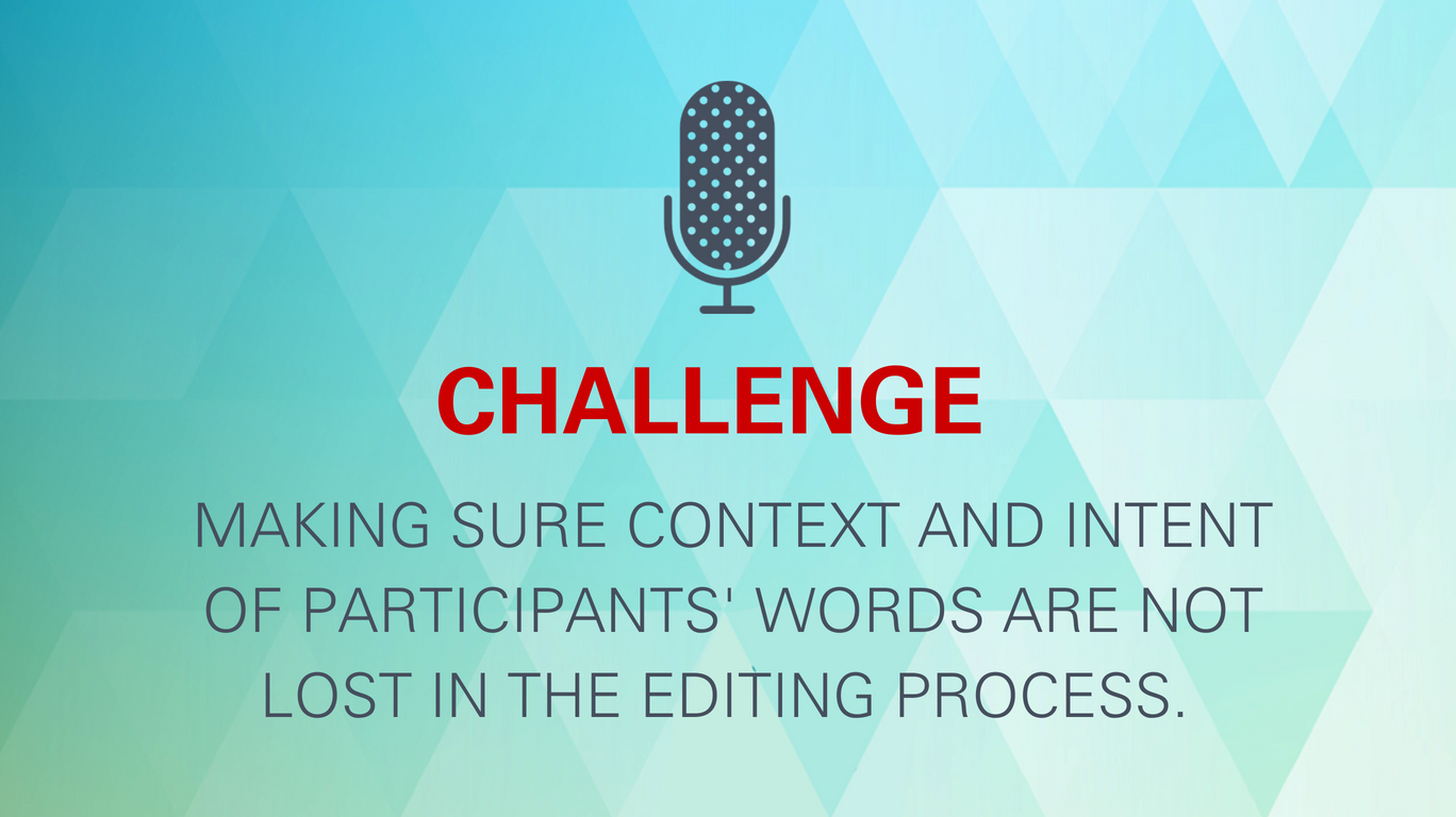 Challenge: Making sure context and intent of participants' words are not lost in the editing process.