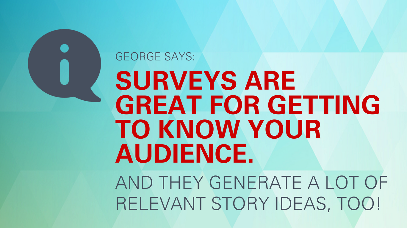 George says: Surveys are great for getting to know your audience. And they generate a lot of relevant story ideas, too!