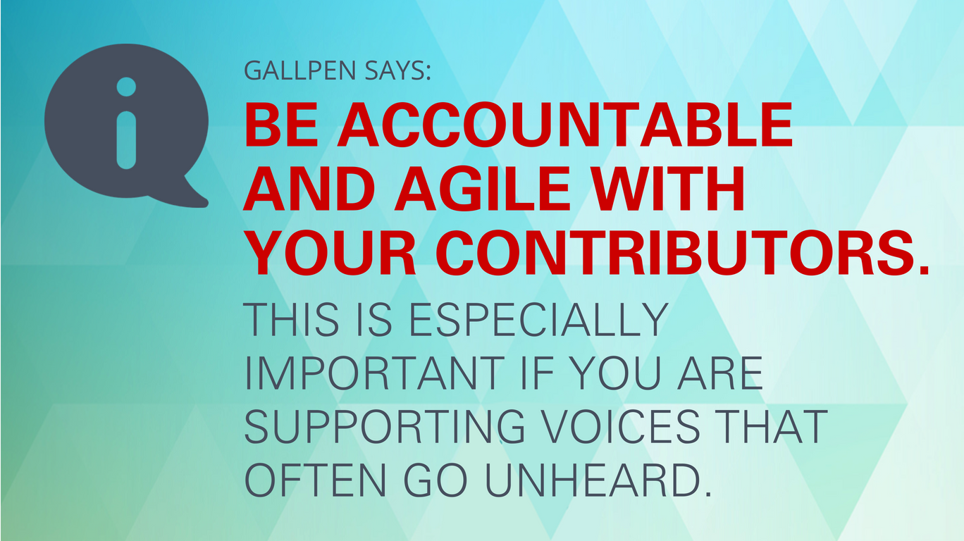 Gallpen says: Be accountable and agile with your contributors. This is especially important if you are supporting voices that often go unheard.