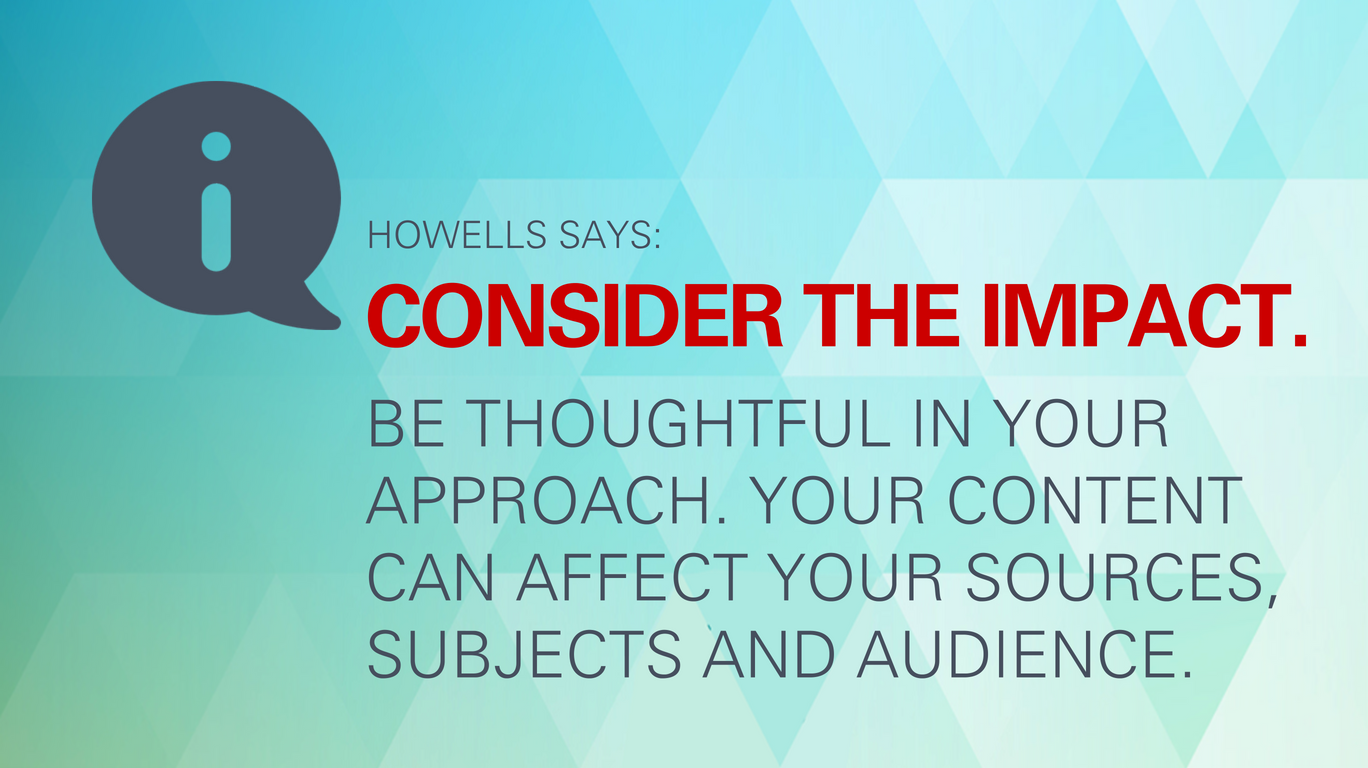 Howells says: Consider the impact. Be thoughtful in your approach. Your content can affect your sources, subjects and audience.