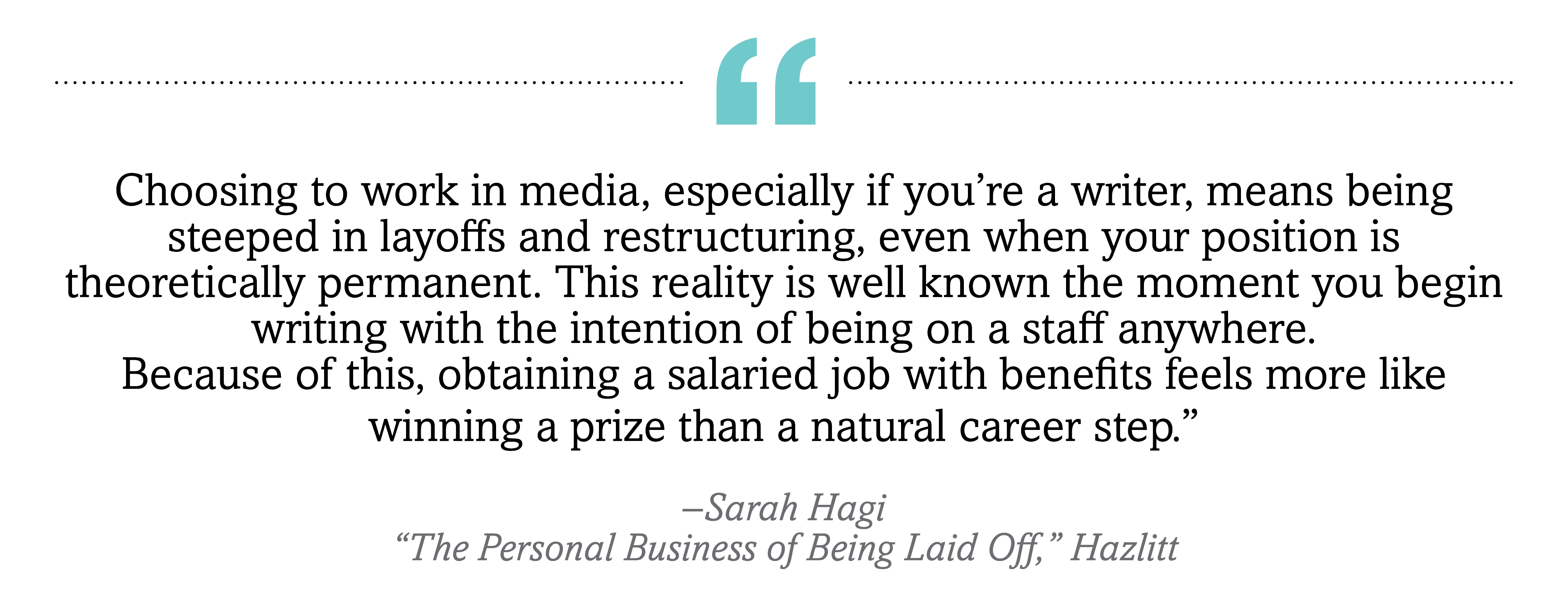 """Choosing to work in media, especially if you're a writer, means being steeped in layoffs and restructuring, even when your position is theoretically permanent. This reality is well known the moment you begin writing with the intention of being on a staff anywhere. Because of this, obtaining a salaried job with benefits feels more like winning a prize than a natural career step."""