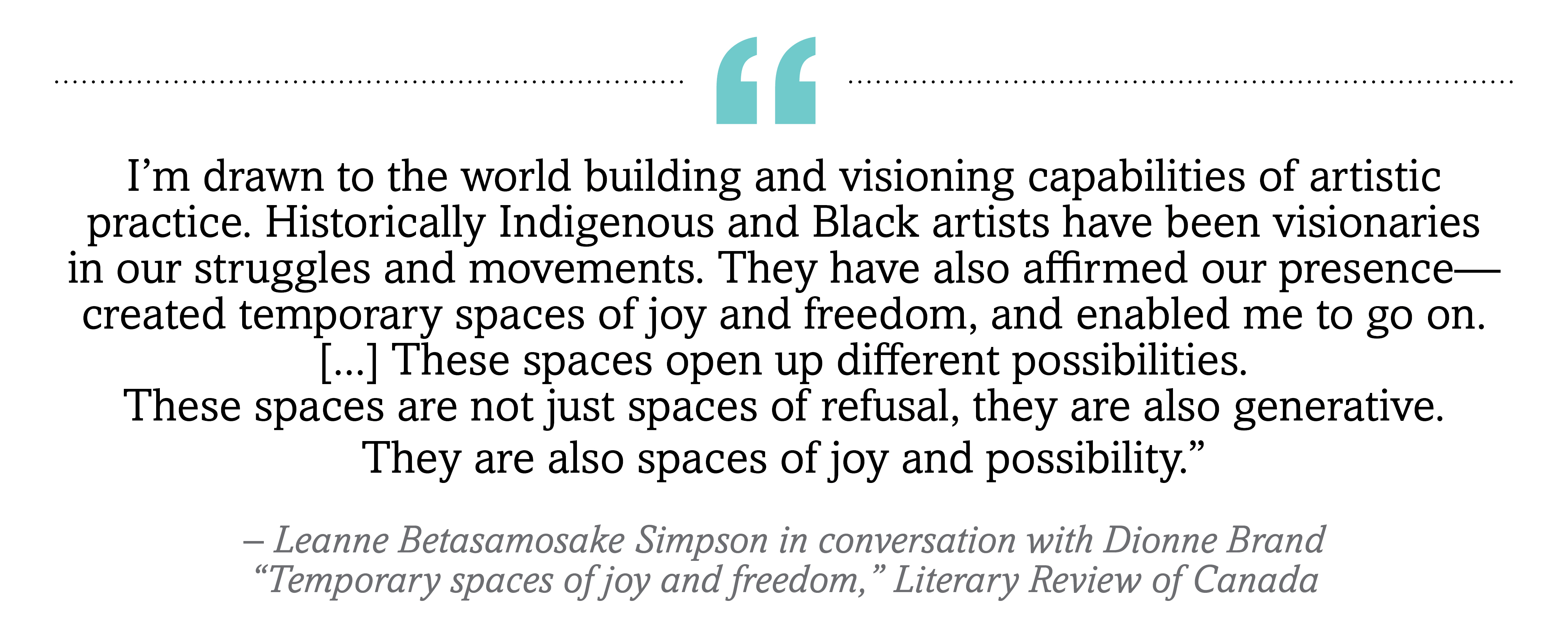 """I'm drawn to the world building and visioning capabilities of artistic practice. Historically Indigenous and Black artists have been visionaries in our struggles and movements. They have also affirmed our presence—­created temporary spaces of joy and freedom, and enabled me to go on. [...] I really liked creating these islands of freedom, little glimpses of freedom where we stand together and we get to feel, just for a second maybe, what freedom might be like, and to get that feeling into our bones. These spaces open up different possibilities. These spaces are not just spaces of refusal, they are also generative. They are also spaces of joy and possibility."""