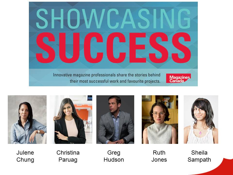 Showcasing Success: Innovative magazine professionals share the stories behind their most successful work and favourite projects. Panellists: Christina Paruag, Greg Hudson, Ruth Jones and Sheila Sampath. Moderator: Julene Chung.