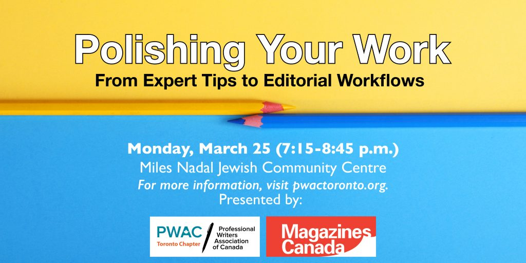 Polishing Your Work: From Expert Tips to Editorial Workflows. Monday, March 25 (7:15–8:45 pm) at the Miles Nadal Jewish Community Centre. Presented by PWAC Toronto Chapter and Magazines Canada.